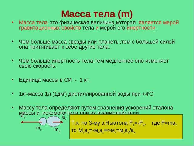 Масса тела (m) Масса тела-это физическая величина,которая является мерой грав...