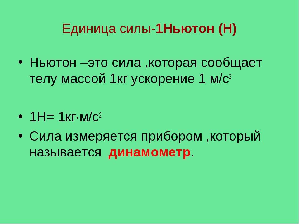 Единица силы-1Ньютон (Н) Ньютон –это сила ,которая сообщает телу массой 1кг у...