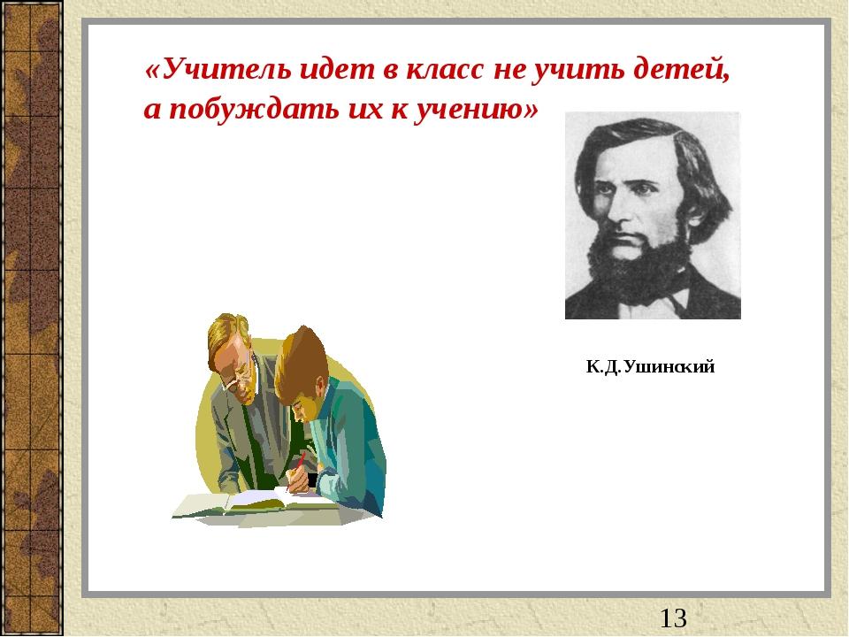 «Учитель идет в класс не учить детей, а побуждать их к учению» К.Д.Ушинский