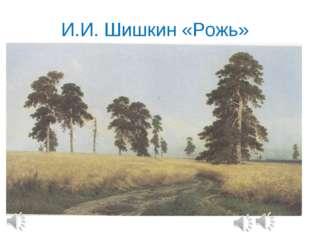 И.И. Шишкин «Рожь»