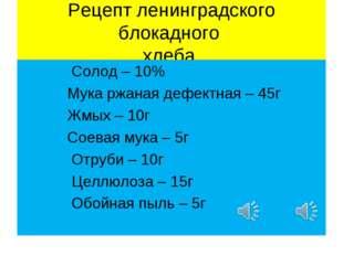 Рецепт ленинградского блокадного хлеба. Солод – 10% Мука ржаная дефектная – 4