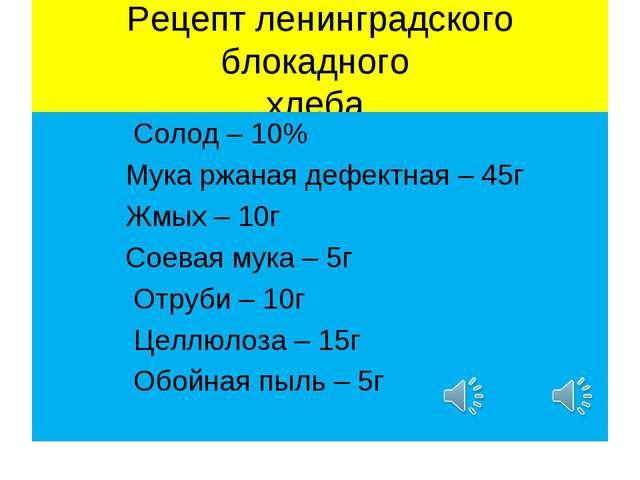 Рецепт ленинградского блокадного хлеба. Солод – 10% Мука ржаная дефектная – 4...