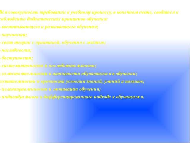 Вся совокупностьтребованиик учебному процессу, в конечном счете, сводится к...
