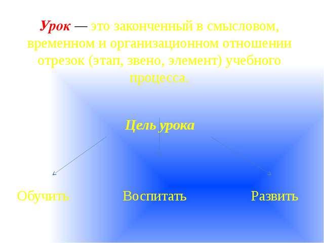 Урок — это законченный в смысловом, временном и организационном отношении отр...