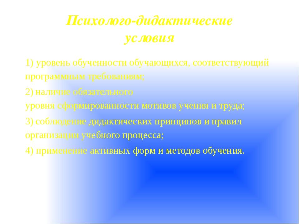 Психолого-дидактические условия 1)уровень обученности обучающихся, соотве...