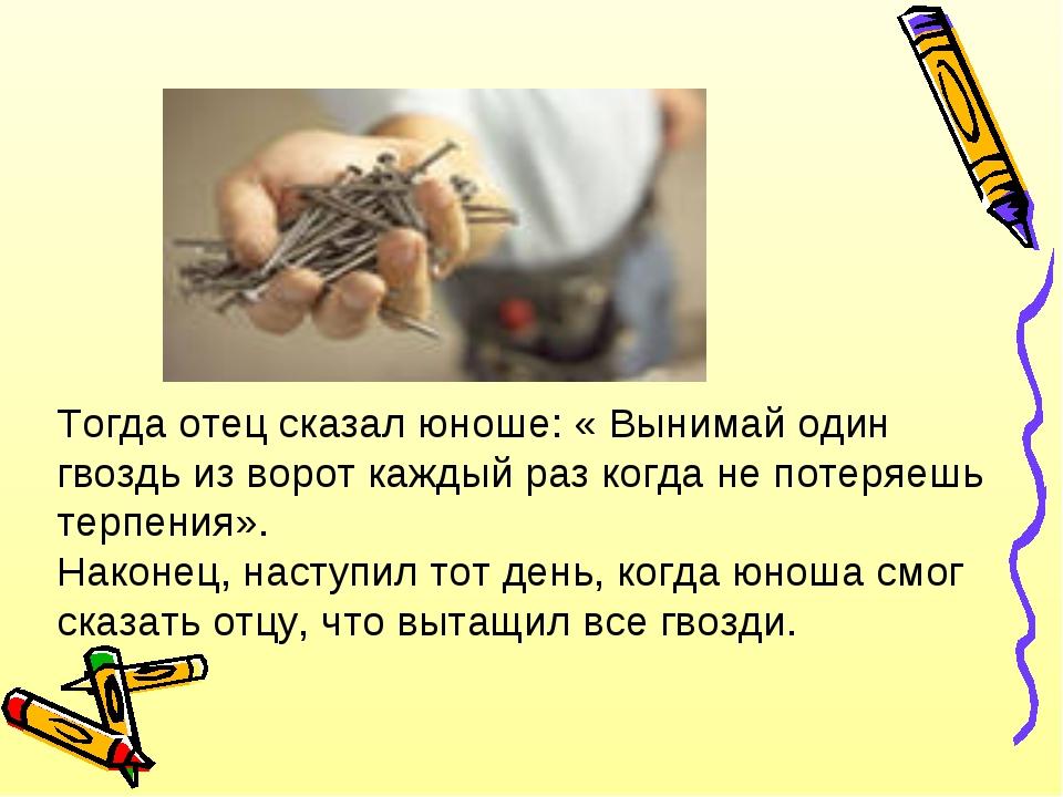 Тогда отец сказал юноше: « Вынимай один гвоздь из ворот каждый раз когда не п...