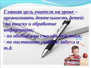 Главная цель учителя на уроке – организовать деятельность детей: по поиску и