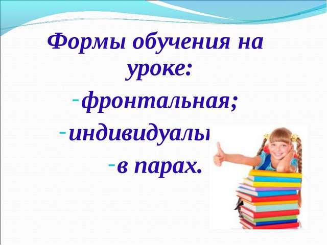 Формы обучения на уроке: фронтальная; индивидуальная; в парах.