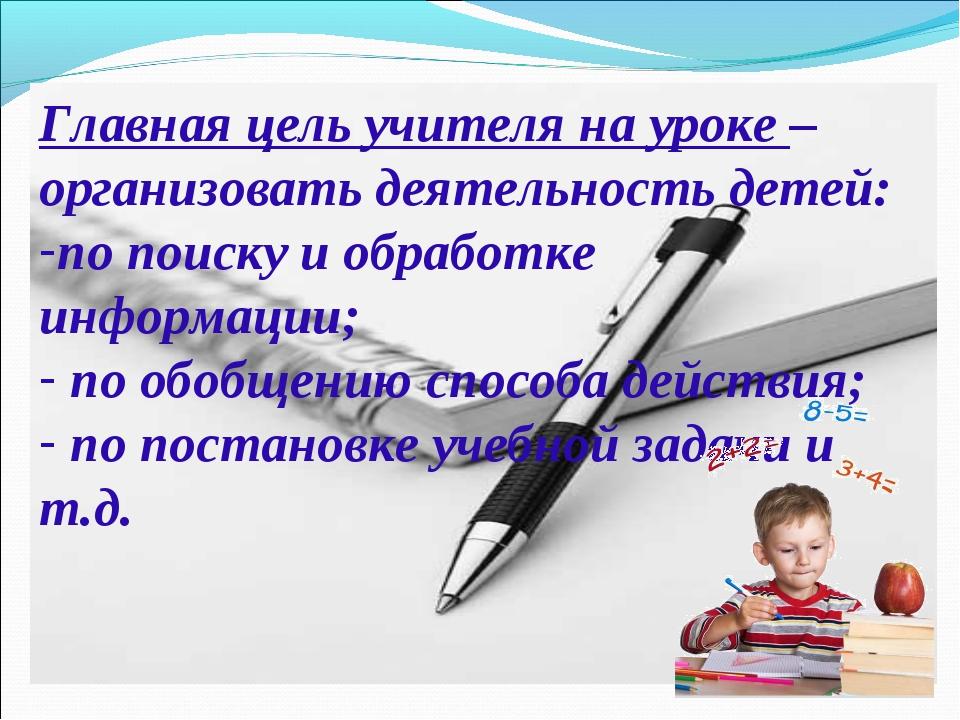 Главная цель учителя на уроке – организовать деятельность детей: по поиску и...