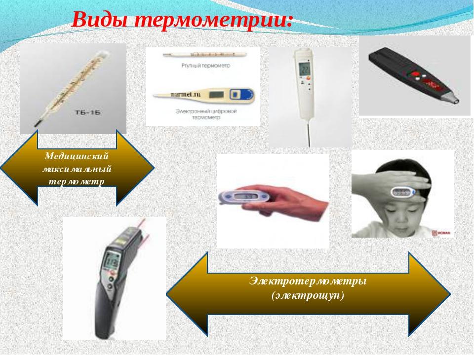 Виды термометрии: Медицинский максимальный термометр Электротермометры (элек...