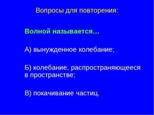 Вопросы для повторения: Волной называется… А) вынужденное колебание; Б)