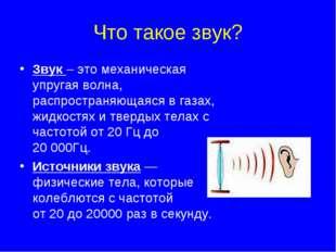 Что такое звук? Звук – это механическая упругая волна, распространяющаяся в г
