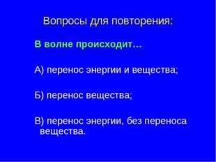 Вопросы для повторения: В волне происходит… А) перенос энергии и вещества; Б)