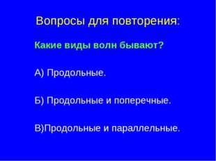 Вопросы для повторения: Какие виды волн бывают? А) Продольные. Б) Продольные