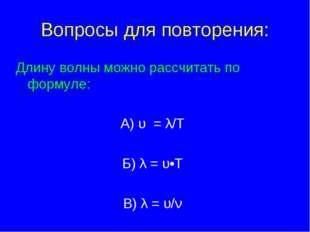 Вопросы для повторения: Длину волны можно рассчитать по формуле: А) υ = λ/T Б