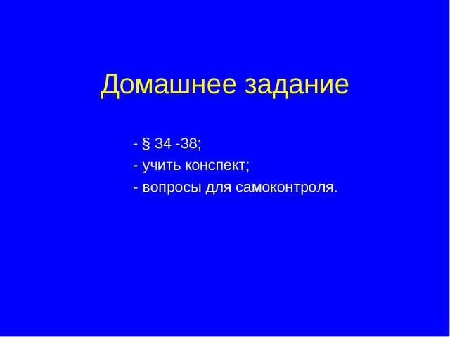 Домашнее задание - § 34 -38; - учить конспект; - вопросы для самоконтроля.