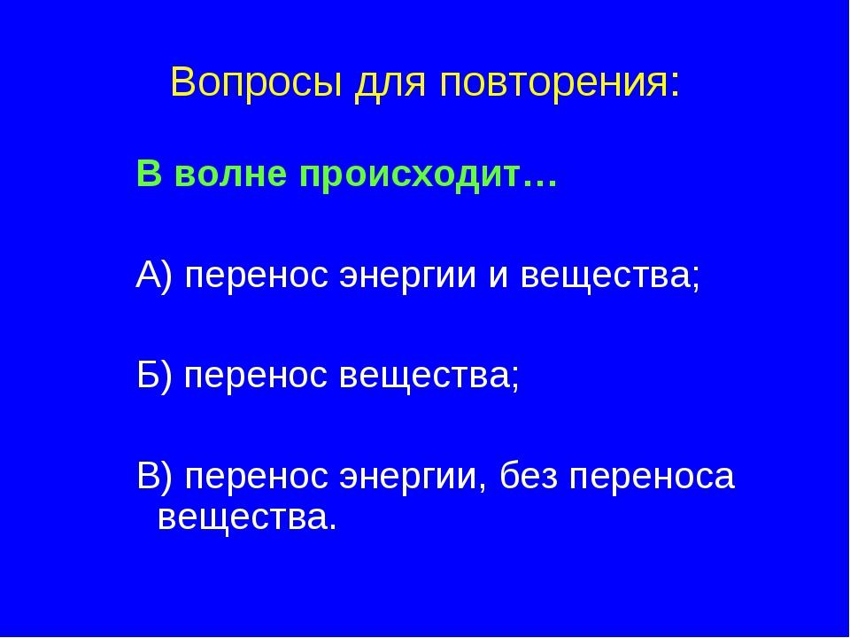 Вопросы для повторения: В волне происходит… А) перенос энергии и вещества; Б)...