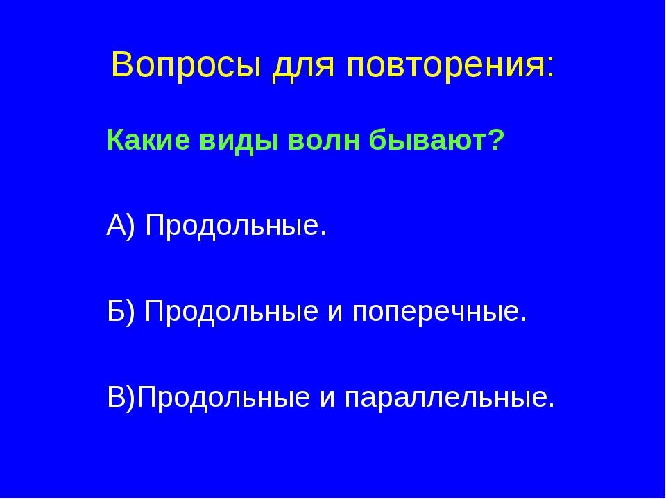 Вопросы для повторения: Какие виды волн бывают? А) Продольные. Б) Продольные...