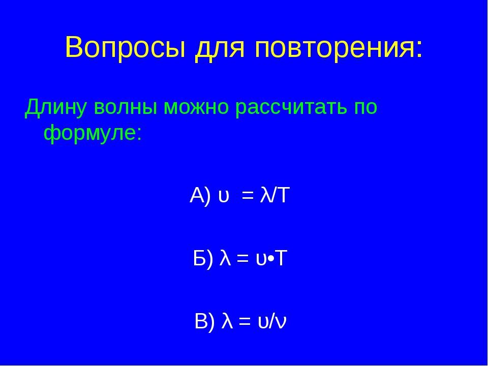 Вопросы для повторения: Длину волны можно рассчитать по формуле: А) υ = λ/T Б...