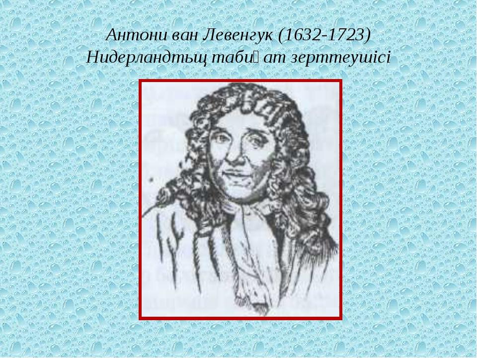Антони ван Левенгук (1632-1723) Нидерландтьщ табиғат зерттеушісі