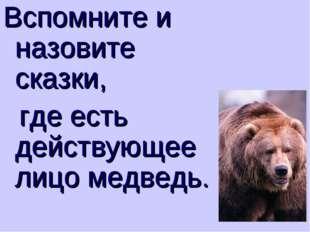 Вспомните и назовите сказки, где есть действующее лицо медведь.