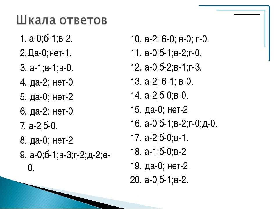 1. а-0;б-1;в-2. 2.Да-0;нет-1. 3. а-1;в-1;в-0. 4. да-2; нет-0. 5. да-0; нет-2....