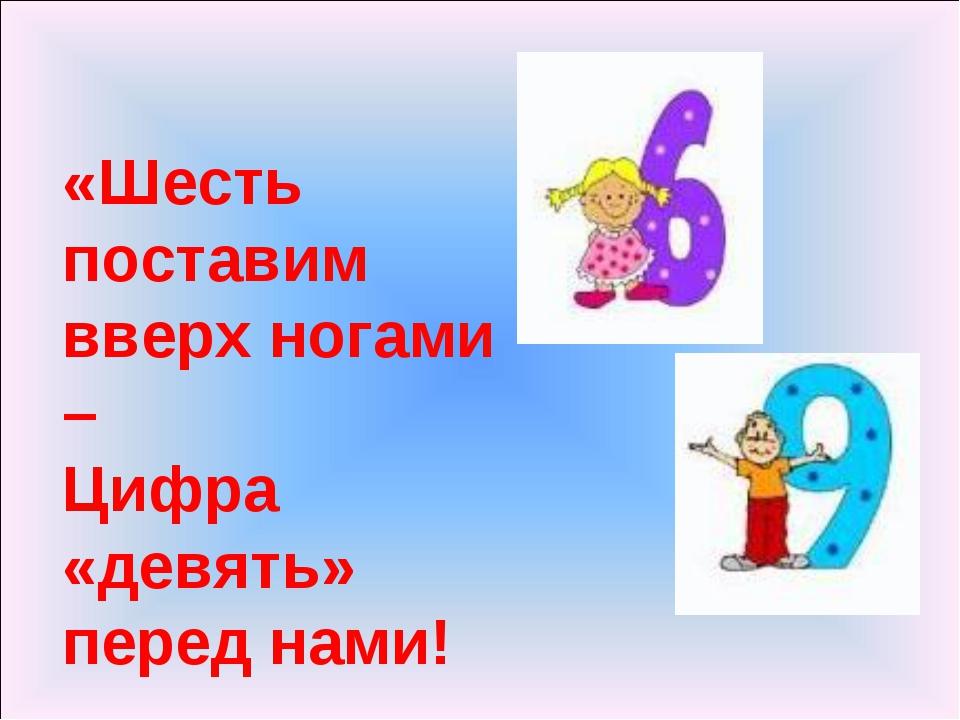 «Шесть поставим вверх ногами – Цифра «девять» перед нами!
