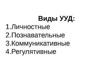 Виды УУД: 1.Личностные 2.Познавательные 3.Коммуникативные 4.Регулятивные