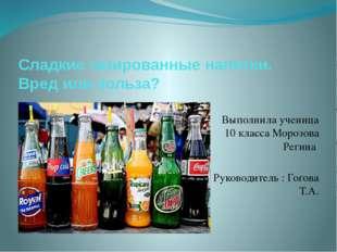 Сладкие газированные напитки. Вред или польза? Выполнила ученица 10 класса Мо