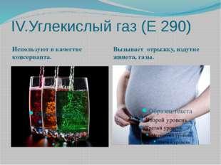 IV.Углекислый газ (Е 290) Используют в качестве консерванта. Вызывает отрыжку