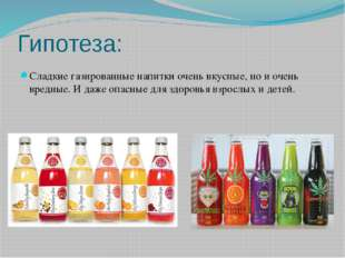 Гипотеза: Сладкие газированные напитки очень вкусные, но и очень вредные. И д