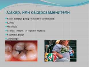 I.Сахар, или сахарозаменители Сахар является фактором развития заболеваний: К
