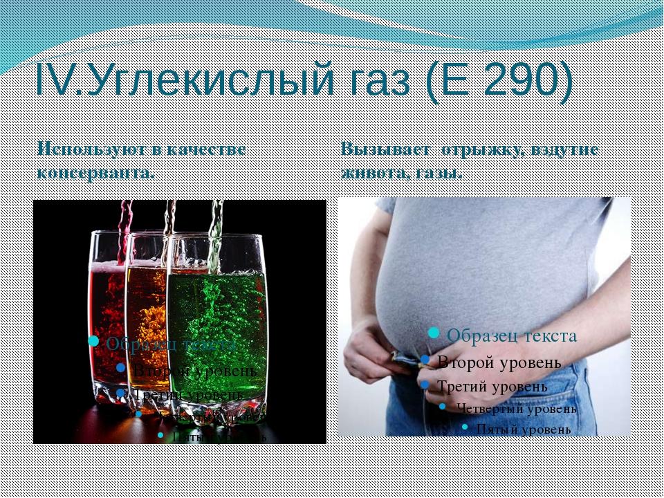 IV.Углекислый газ (Е 290) Используют в качестве консерванта. Вызывает отрыжку...