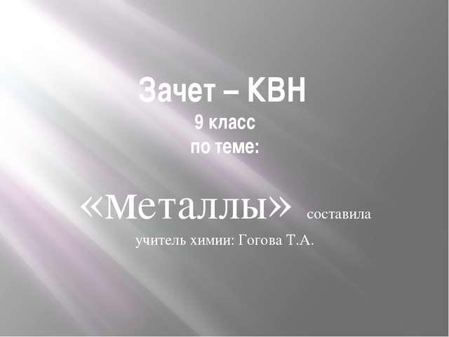 Зачет – КВН 9 класс по теме: «металлы» составила учитель химии: Гогова Т.А.