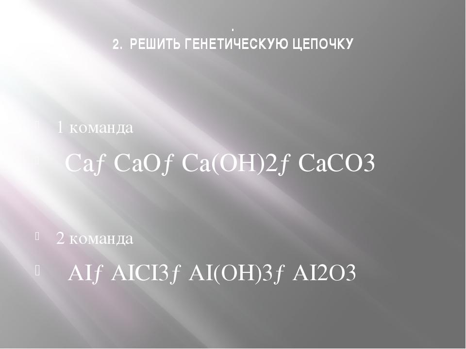 . 2. РЕШИТЬ ГЕНЕТИЧЕСКУЮ ЦЕПОЧКУ 1 команда Са→СаО→Са(ОН)2→СаСО3 2 команда AI→...