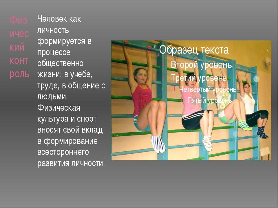 Физический контроль Человек как личность формируется в процессе общественно ж...