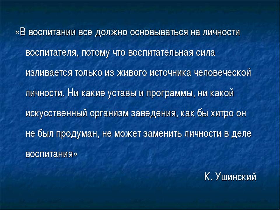 «В воспитании все должно основываться на личности воспитателя, потому что вос...