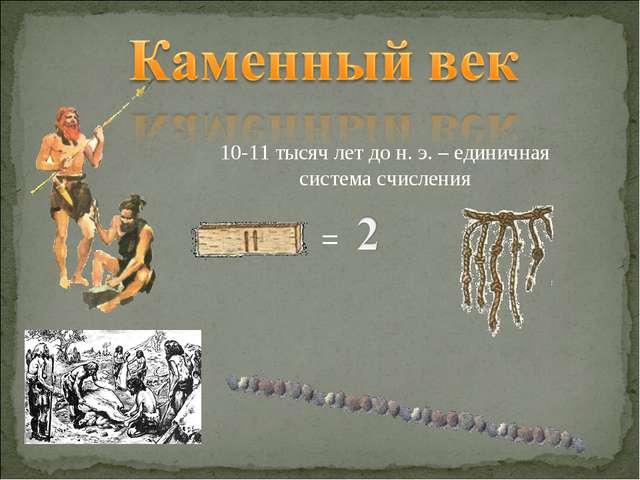 = 10-11 тысяч лет до н. э. – единичная система счисления