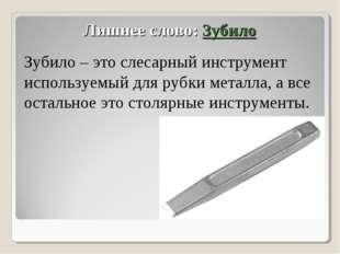 Лишнее слово: Зубило Зубило – это слесарный инструмент используемый для рубки