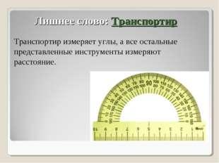 Лишнее слово: Транспортир Транспортир измеряет углы, а все остальные представ