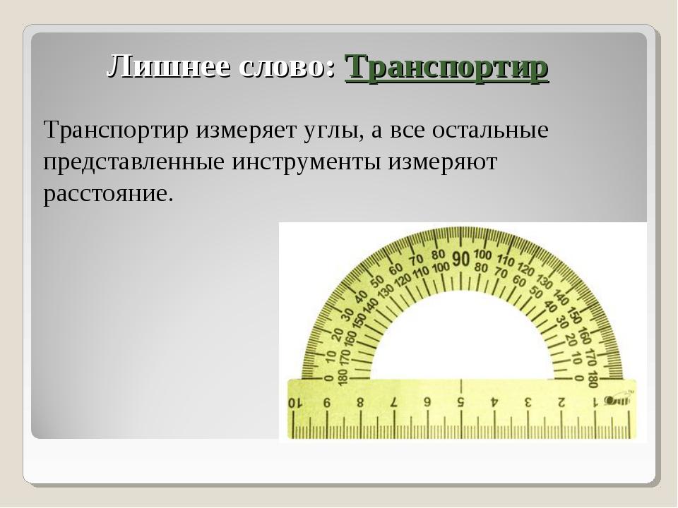 Лишнее слово: Транспортир Транспортир измеряет углы, а все остальные представ...