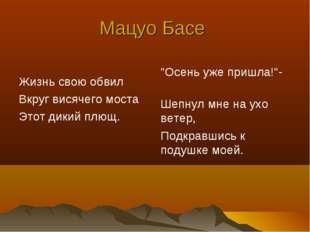 """Мацуо Басе Жизнь свою обвил Вкруг висячего моста Этот дикий плющ. """"Осень уже"""