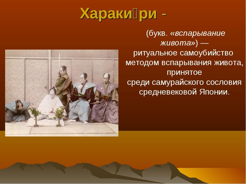 Хараки́ри- (букв.«вспарывание живота»)— ритуальноесамоубийство методом в...