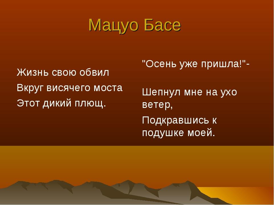 """Мацуо Басе Жизнь свою обвил Вкруг висячего моста Этот дикий плющ. """"Осень уже..."""