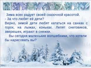 Зима всех радует своей сказочной красотой. - За что любят её дети? Верно, зи