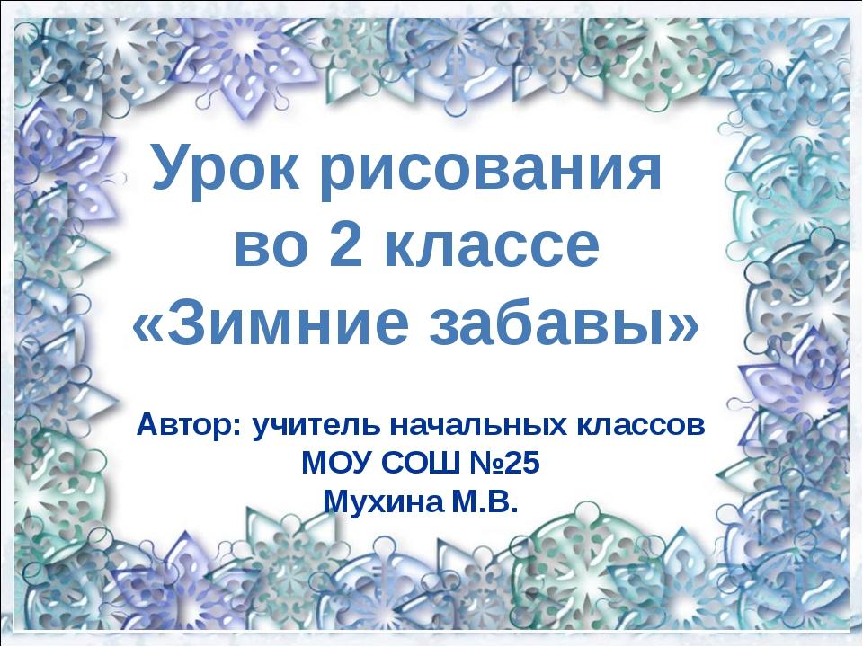 Автор: учитель начальных классов МОУ СОШ №25 Мухина М.В. Урок рисования во 2...