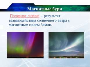 Магнитные бури  Полярное сияние – результат взаимодействия солнечного ветра
