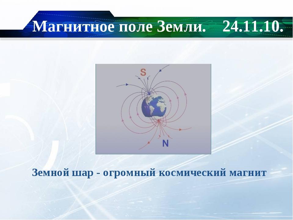 Магнитное поле Земли. 24.11.10. Земной шар - огромный космический магнит