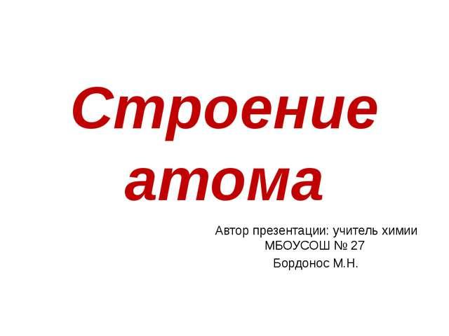 Строение атома Автор презентации: учитель химии МБОУСОШ № 27 Бордонос М.Н.