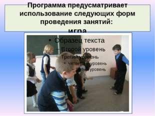 Программа предусматривает использование следующих форм проведения занятий: игра